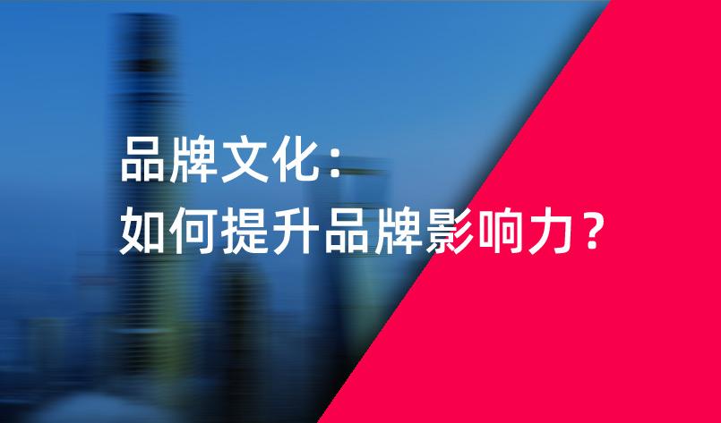品牌文化:如何提升品牌影响力?